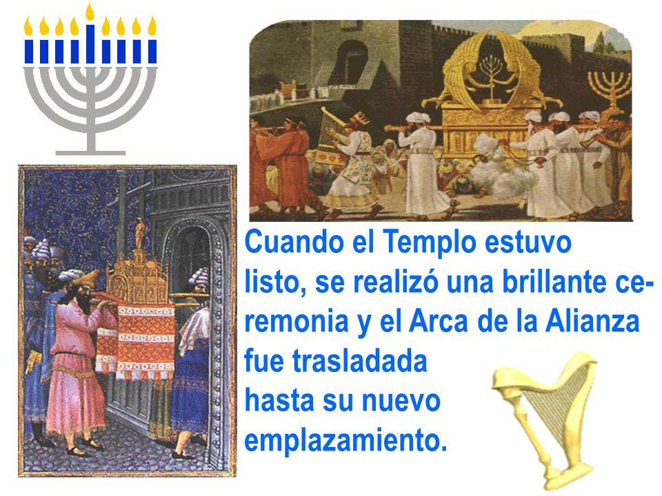 Cuando el Templo estuvo listo, se realizó una brillante ce- remonia y el Arca de la Alianza fue trasladada hasta su nuevo emplazamiento.