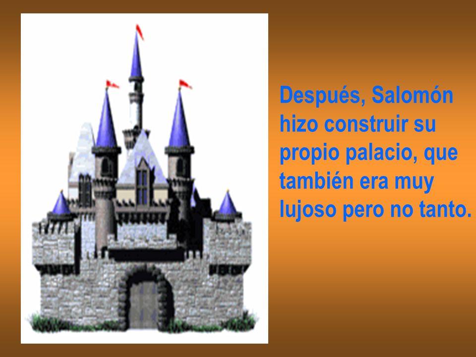 Después, Salomón hizo construir su propio palacio, que también era muy lujoso pero no tanto.
