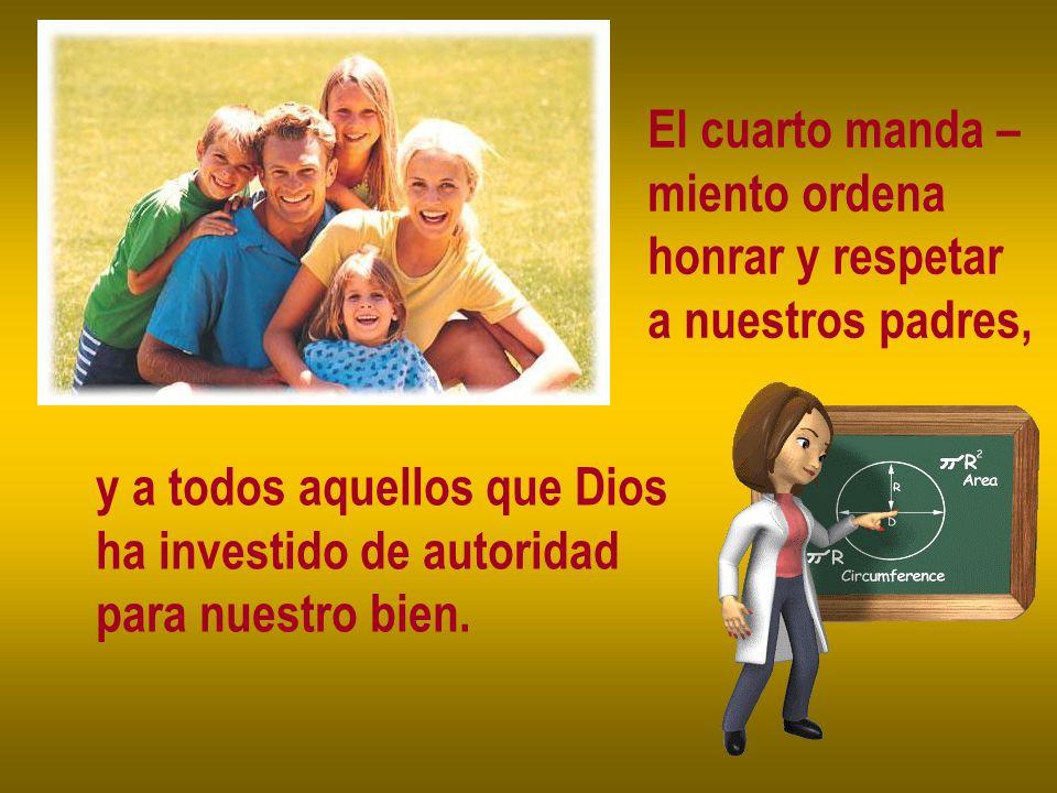 El cuarto manda – miento ordena honrar y respetar a nuestros padres, y a todos aquellos que Dios ha investido de autoridad para nuestro bien.