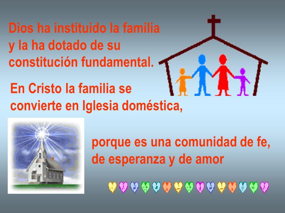 Dios ha instituido la familia y la ha dotado de su constitución fundamental. En Cristo la familia se convierte en Iglesia doméstica, porque es una com