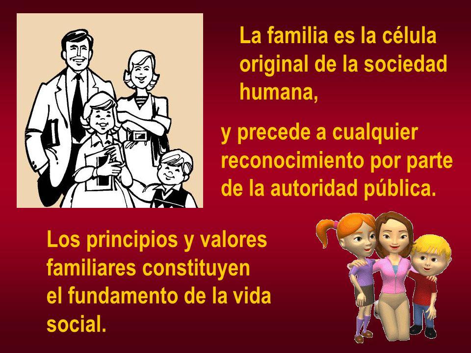 La familia es la célula original de la sociedad humana, y precede a cualquier reconocimiento por parte de la autoridad pública. Los principios y valor