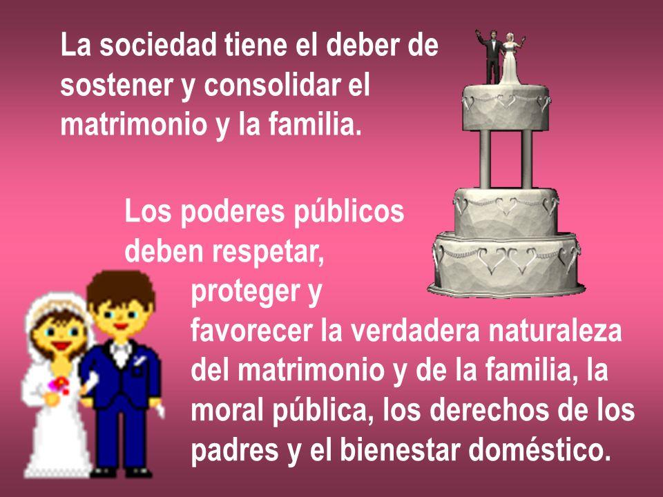 La sociedad tiene el deber de sostener y consolidar el matrimonio y la familia. Los poderes públicos deben respetar, proteger y favorecer la verdadera