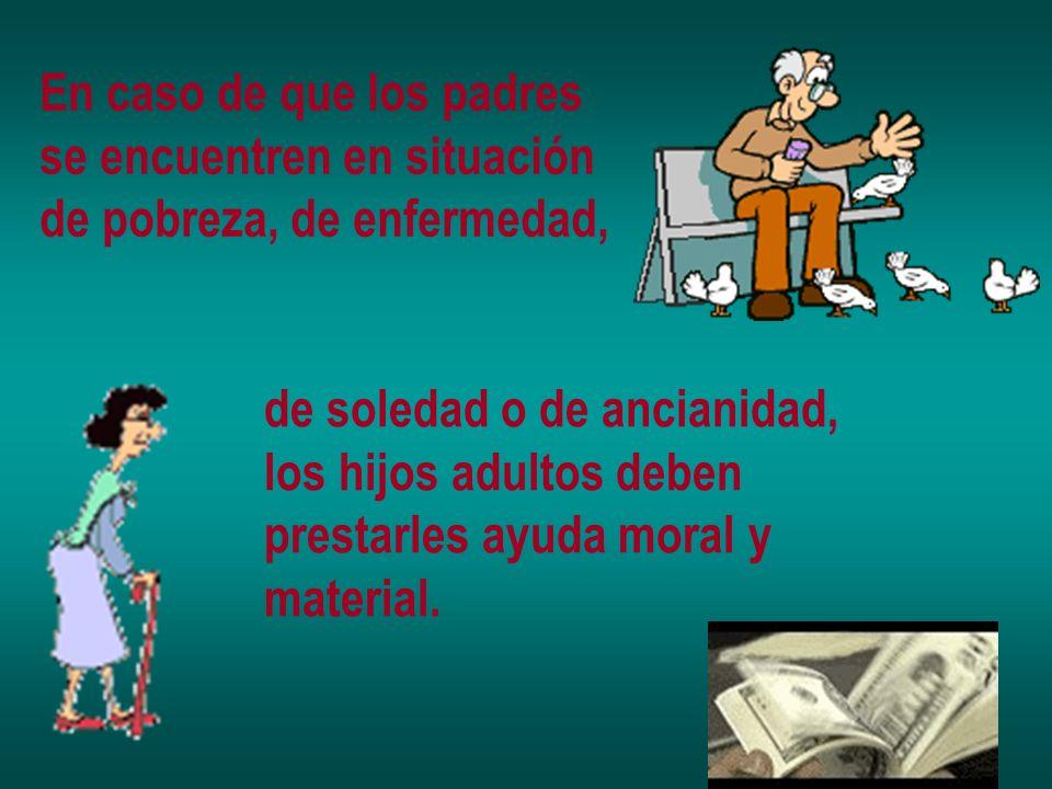 En caso de que los padres se encuentren en situación de pobreza, de enfermedad, de soledad o de ancianidad, los hijos adultos deben prestarles ayuda m