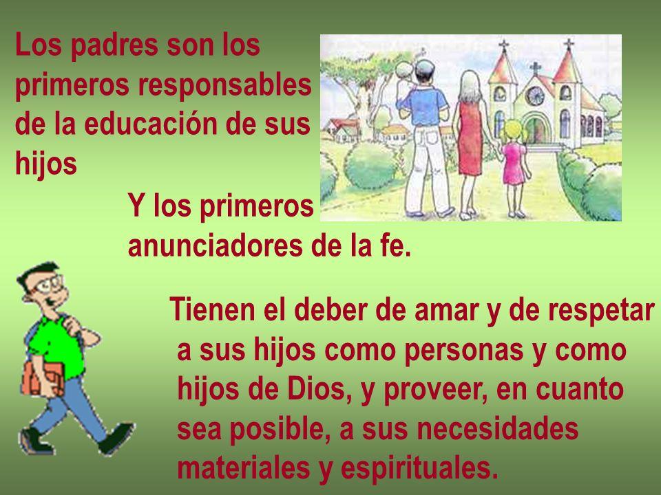 Los padres son los primeros responsables de la educación de sus hijos Y los primeros anunciadores de la fe. Tienen el deber de amar y de respetar a su