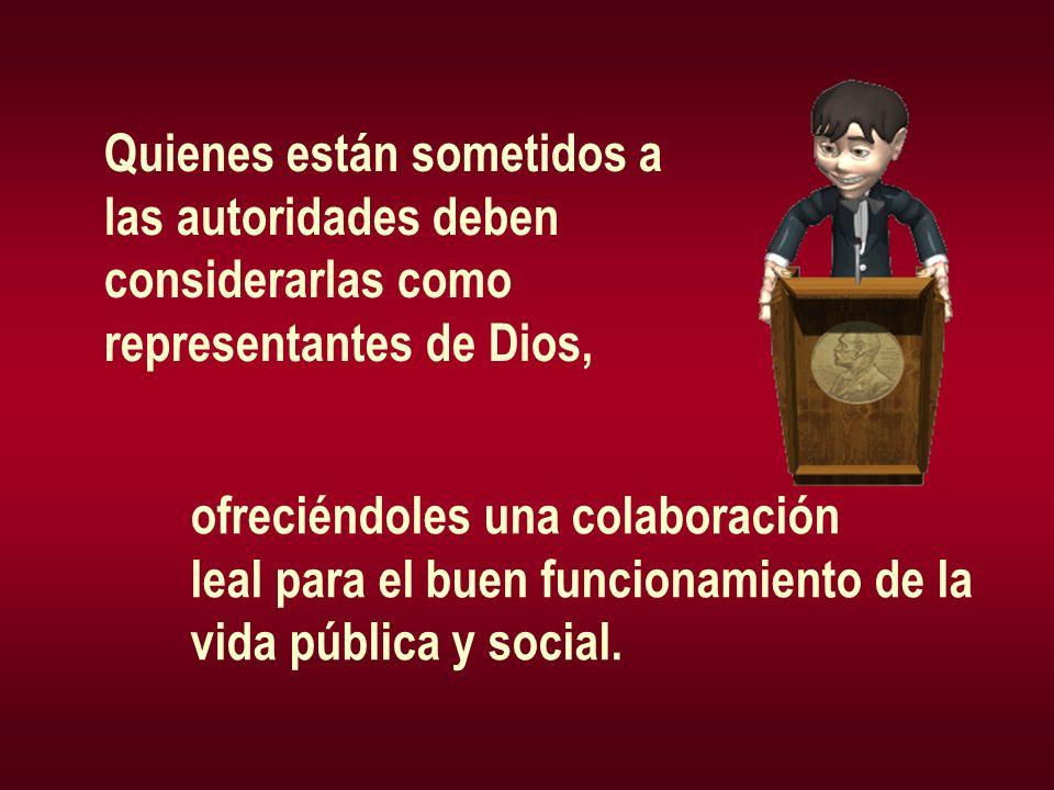 Quienes están sometidos a las autoridades deben considerarlas como representantes de Dios, ofreciéndoles una colaboración leal para el buen funcionami