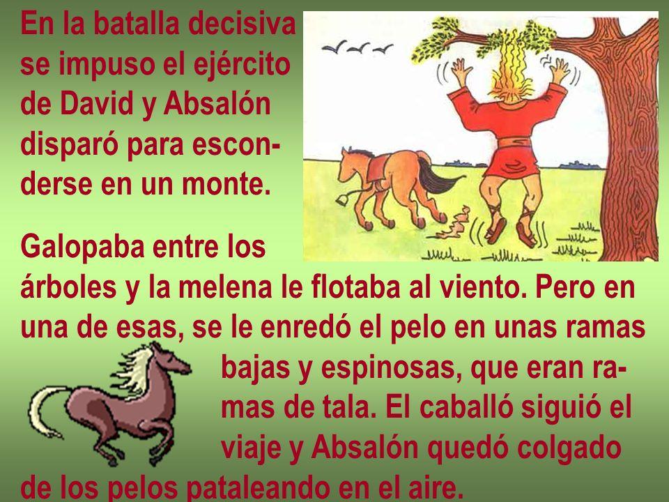 En la batalla decisiva se impuso el ejército de David y Absalón disparó para escon- derse en un monte. Galopaba entre los árboles y la melena le flota