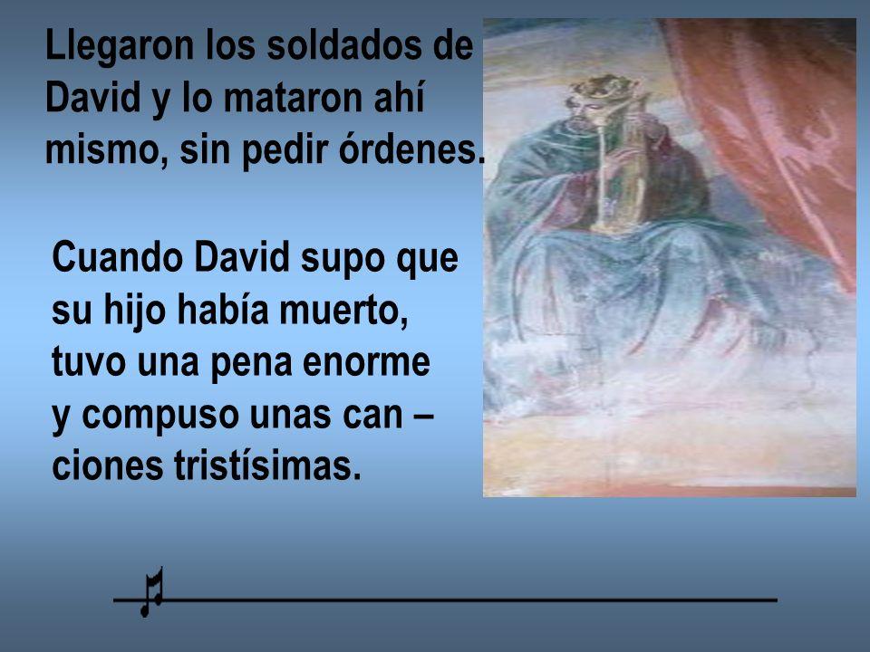 Llegaron los soldados de David y lo mataron ahí mismo, sin pedir órdenes. Cuando David supo que su hijo había muerto, tuvo una pena enorme y compuso u