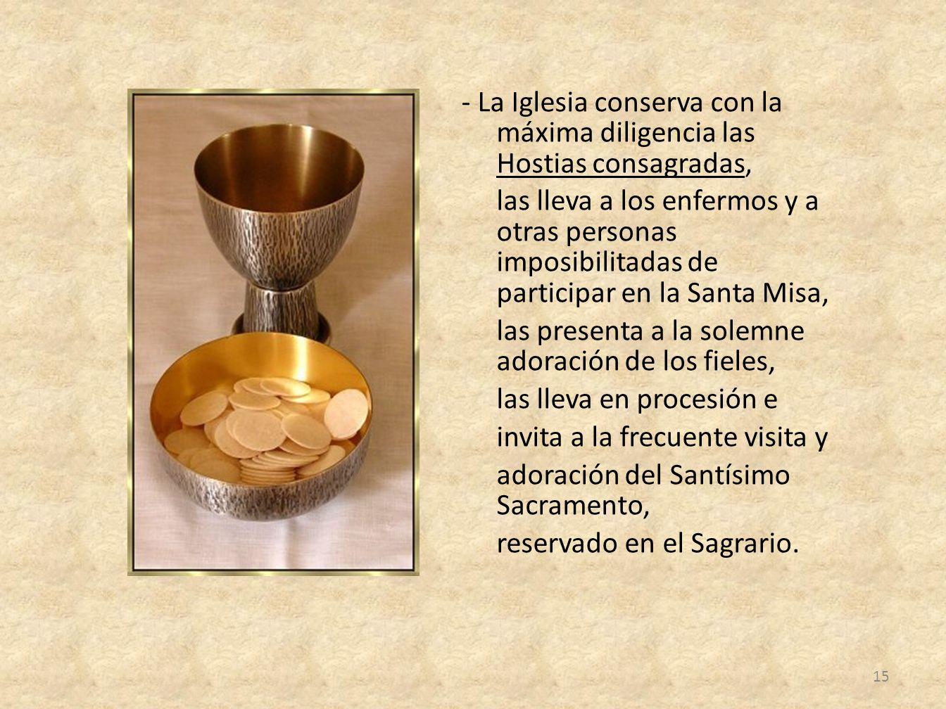 - La Iglesia conserva con la máxima diligencia las Hostias consagradas, las lleva a los enfermos y a otras personas imposibilitadas de participar en l