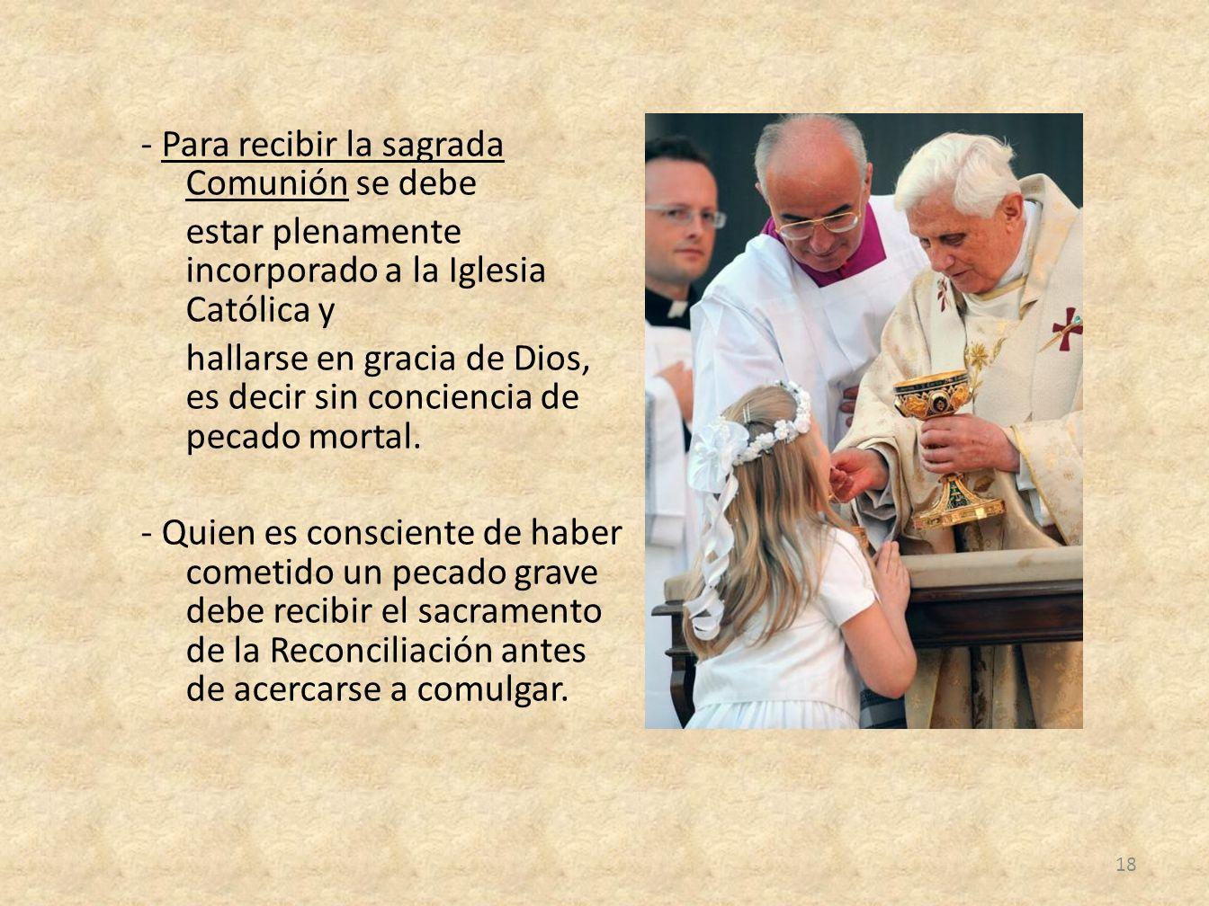 - Para recibir la sagrada Comunión se debe estar plenamente incorporado a la Iglesia Católica y hallarse en gracia de Dios, es decir sin conciencia de