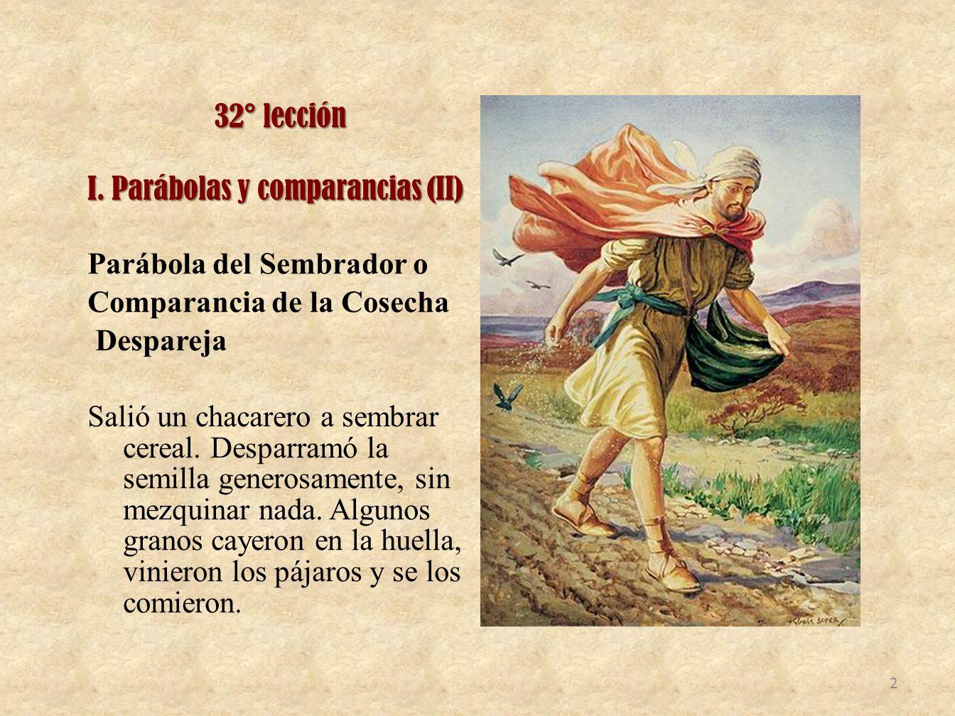 32° lección I. Parábolas y comparancias (II) Parábola del Sembrador o Comparancia de la Cosecha Despareja Salió un chacarero a sembrar cereal. Desparr