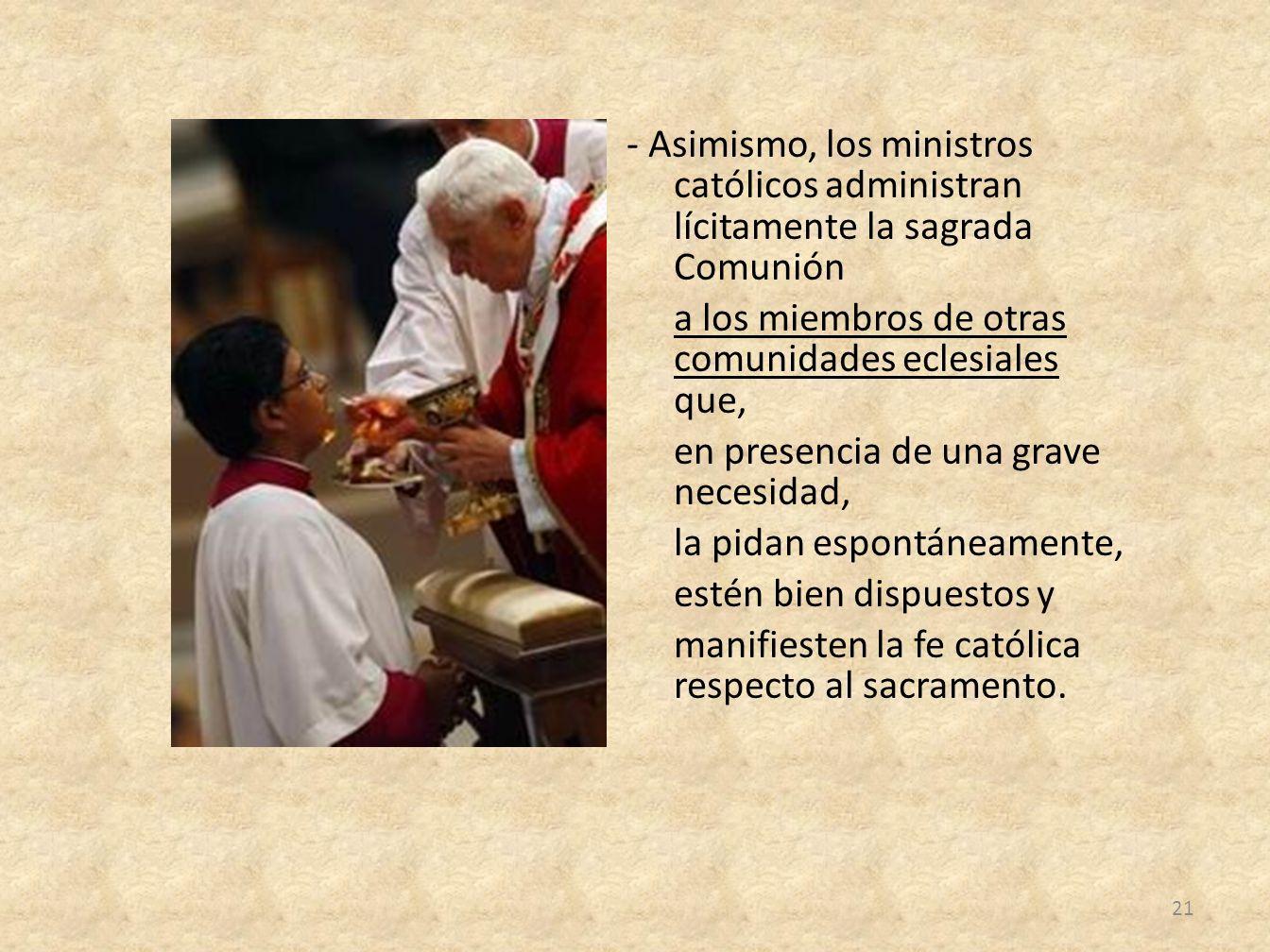 - Asimismo, los ministros católicos administran lícitamente la sagrada Comunión a los miembros de otras comunidades eclesiales que, en presencia de un