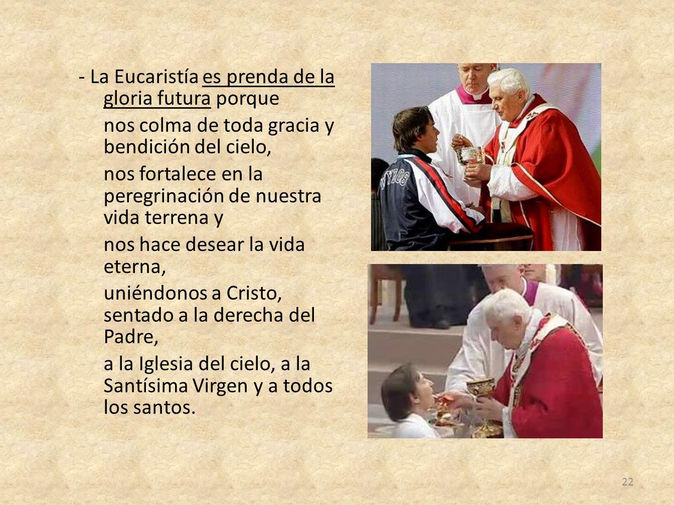 - La Eucaristía es prenda de la gloria futura porque nos colma de toda gracia y bendición del cielo, nos fortalece en la peregrinación de nuestra vida