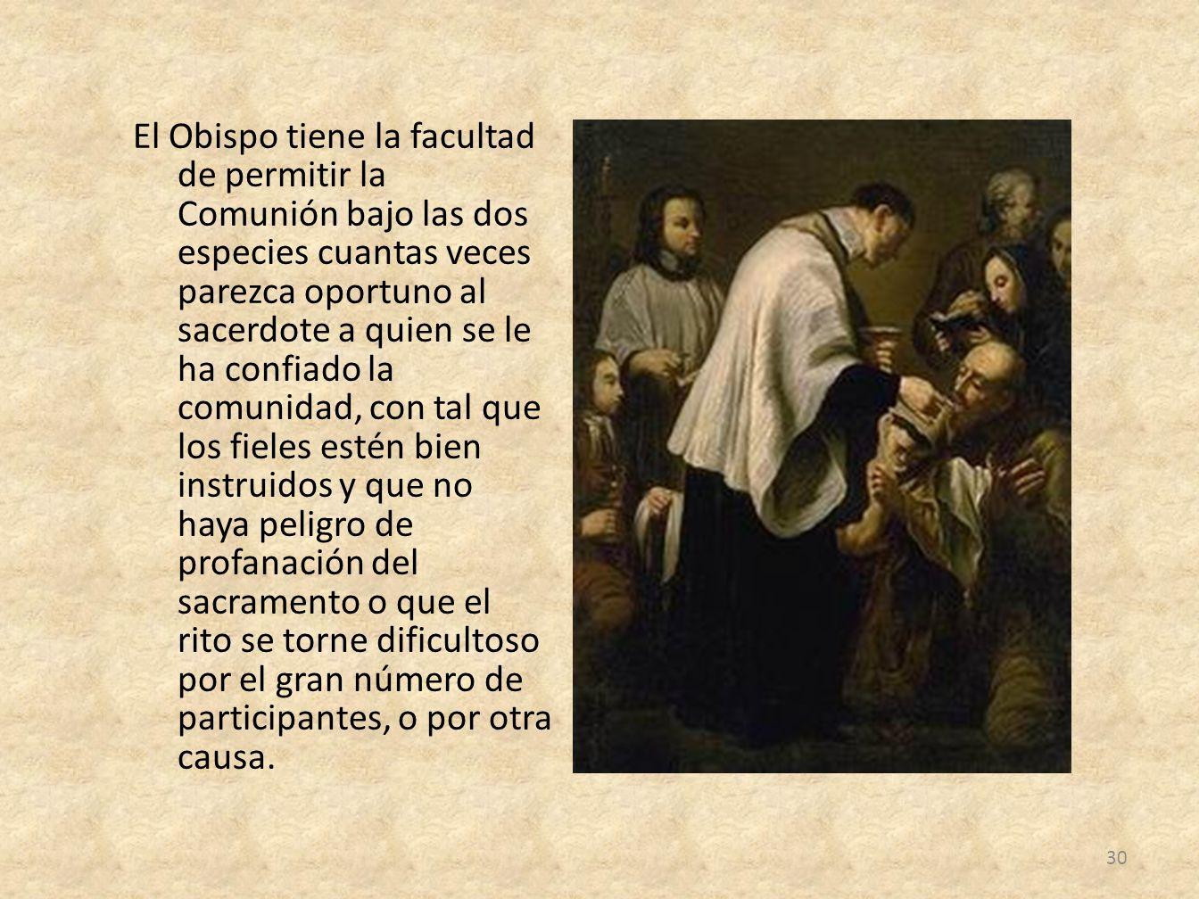 El Obispo tiene la facultad de permitir la Comunión bajo las dos especies cuantas veces parezca oportuno al sacerdote a quien se le ha confiado la com