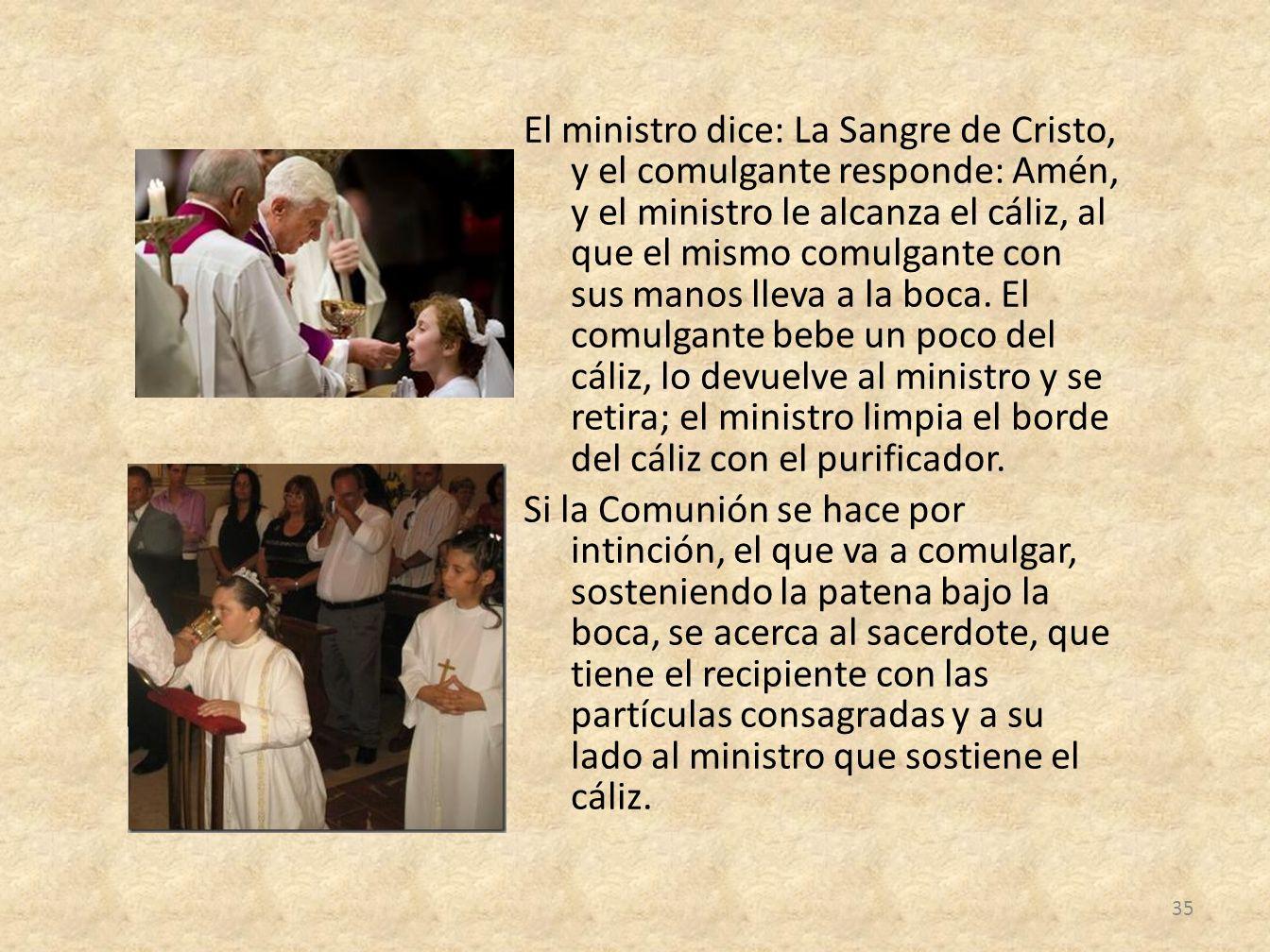 El ministro dice: La Sangre de Cristo, y el comulgante responde: Amén, y el ministro le alcanza el cáliz, al que el mismo comulgante con sus manos lle