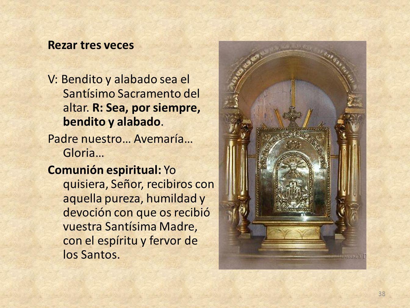 Rezar tres veces V: Bendito y alabado sea el Santísimo Sacramento del altar. R: Sea, por siempre, bendito y alabado. Padre nuestro… Avemaría… Gloria…