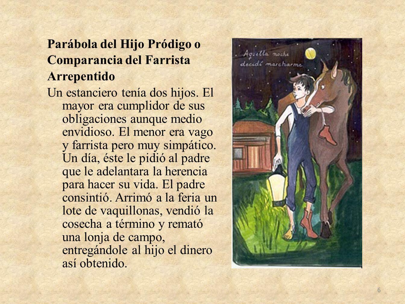Parábola del Hijo Pródigo o Comparancia del Farrista Arrepentido Un estanciero tenía dos hijos. El mayor era cumplidor de sus obligaciones aunque medi