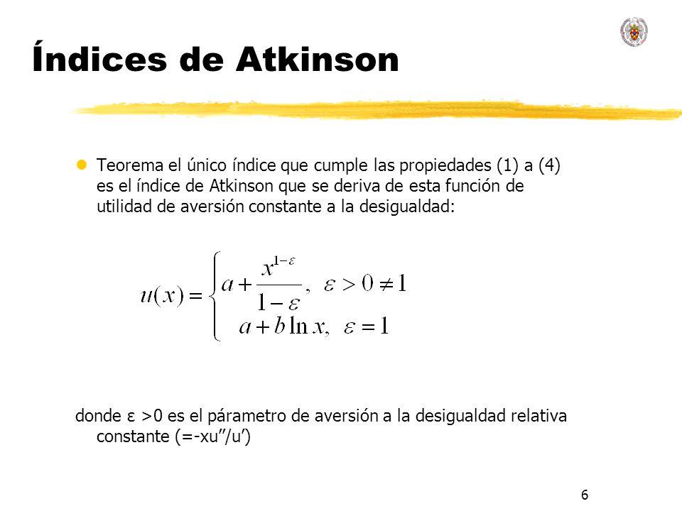 6 Índices de Atkinson lTeorema el único índice que cumple las propiedades (1) a (4) es el índice de Atkinson que se deriva de esta función de utilidad de aversión constante a la desigualdad: donde ε >0 es el párametro de aversión a la desigualdad relativa constante (=-xu/u)