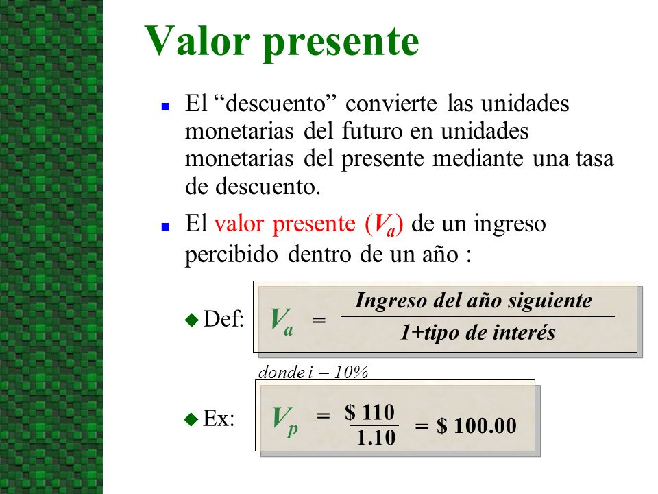 VpVp = Ex: donde i = 10% VaVa = Def: El descuento convierte las unidades monetarias del futuro en unidades monetarias del presente mediante una tasa d