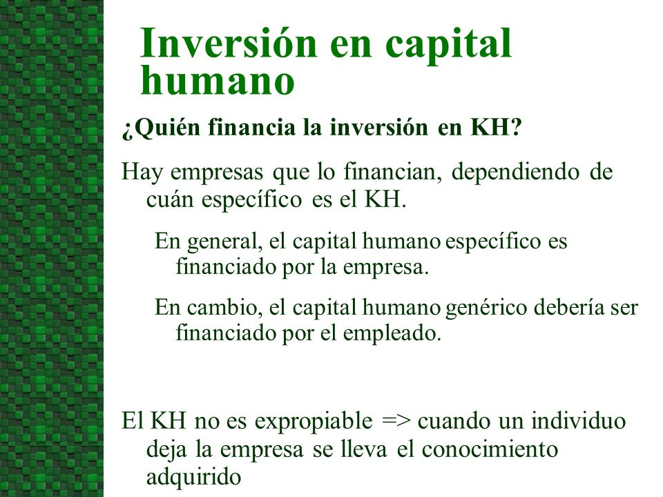 ¿Quién financia la inversión en KH? Hay empresas que lo financian, dependiendo de cuán específico es el KH. En general, el capital humano específico e