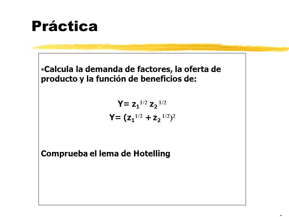 Práctica Calcula la demanda de factores, la oferta de producto y la función de beneficios de: Y= z 1 z 2 Y= (z 1 + z 2 Comprueba el lema de Hotelling.