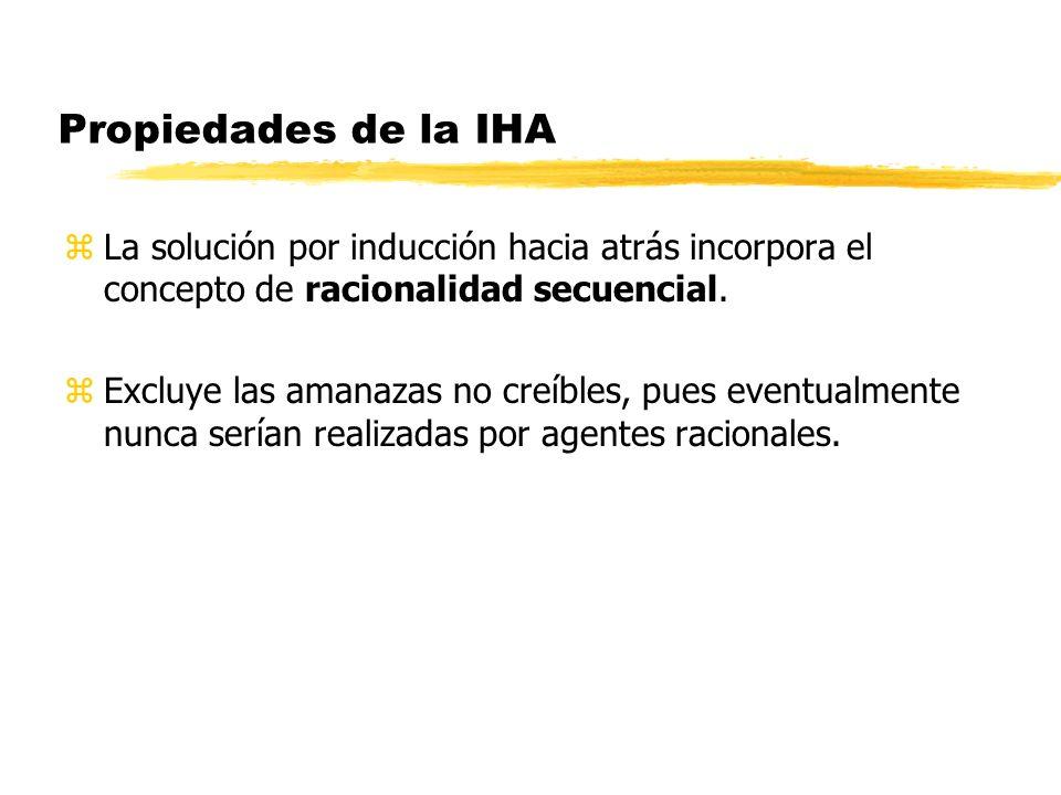 Propiedades de la IHA zLa solución por inducción hacia atrás incorpora el concepto de racionalidad secuencial. zExcluye las amanazas no creíbles, pues