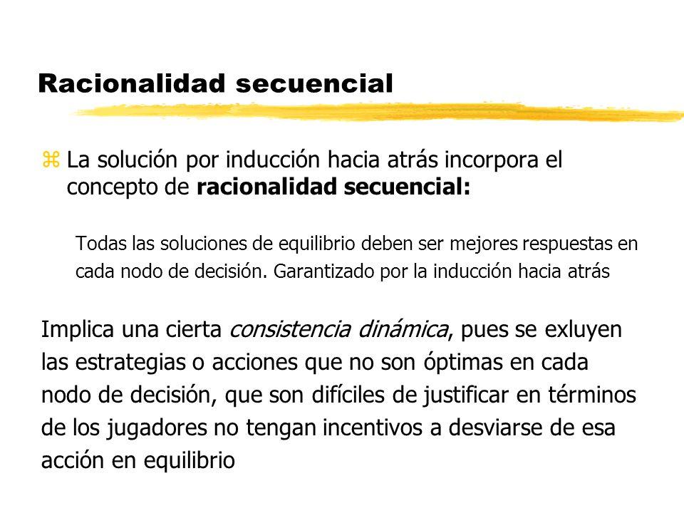 Racionalidad secuencial zLa solución por inducción hacia atrás incorpora el concepto de racionalidad secuencial: Todas las soluciones de equilibrio de