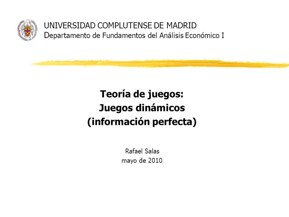 UNIVERSIDAD COMPLUTENSE DE MADRID D epartamento de Fundamentos del Análisis Económico I Teoría de juegos: Juegos dinámicos (información perfecta) Rafa