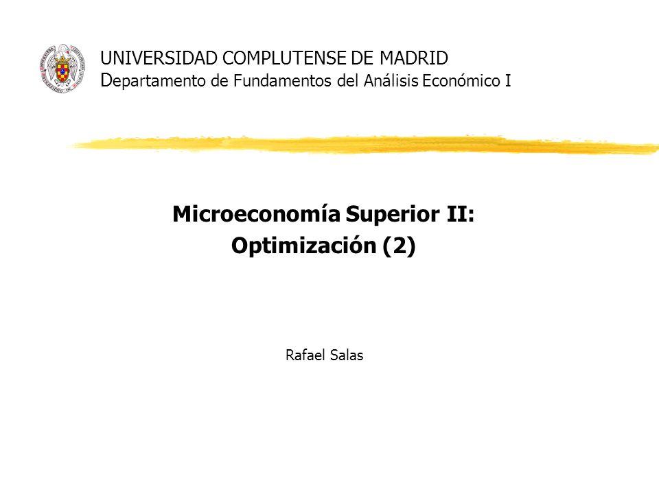 UNIVERSIDAD COMPLUTENSE DE MADRID D epartamento de Fundamentos del Análisis Económico I Microeconomía Superior II: Optimización (2) Rafael Salas