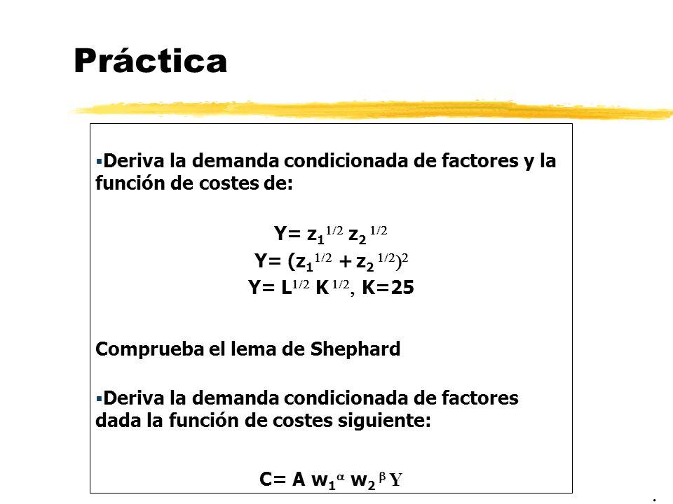 Práctica Deriva la demanda condicionada de factores y la función de costes de: Y= z 1 z 2 Y= (z 1 + z 2 Y= L K K=25 Comprueba el lema de Shephard Deri