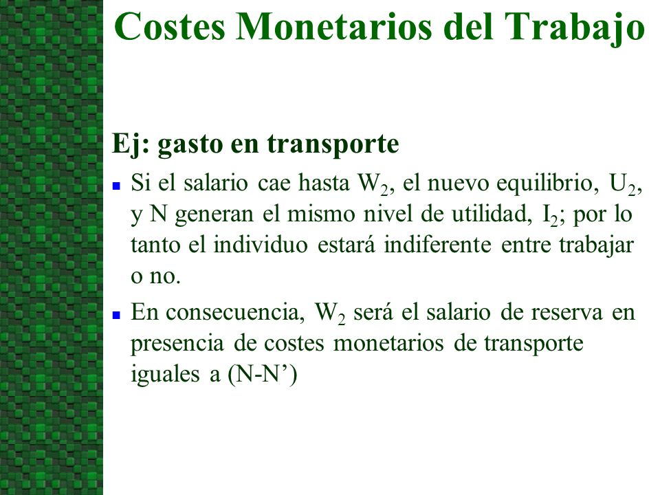 Costes Monetarios del Trabajo Ej: gasto en transporte n Si el salario cae hasta W 2, el nuevo equilibrio, U 2, y N generan el mismo nivel de utilidad, I 2 ; por lo tanto el individuo estará indiferente entre trabajar o no.