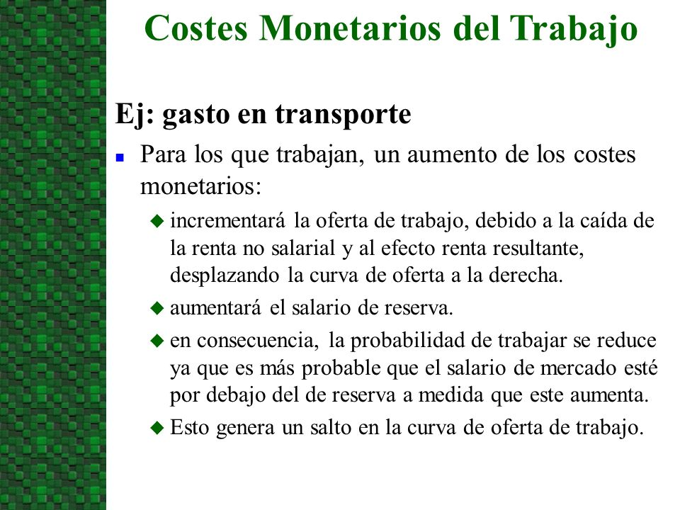 Ej: gasto en transporte n Para los que trabajan, un aumento de los costes monetarios: u incrementará la oferta de trabajo, debido a la caída de la ren
