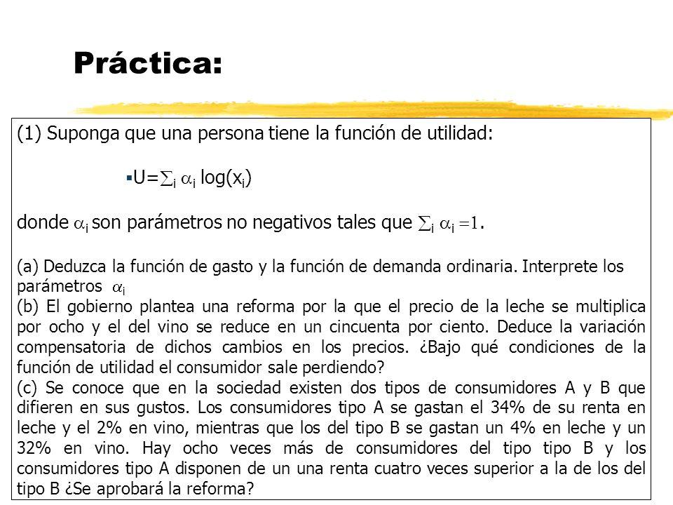 Práctica: (1) Suponga que una persona tiene la función de utilidad: U= i i log(x i ) donde i son parámetros no negativos tales que i i. (a) Deduzca la