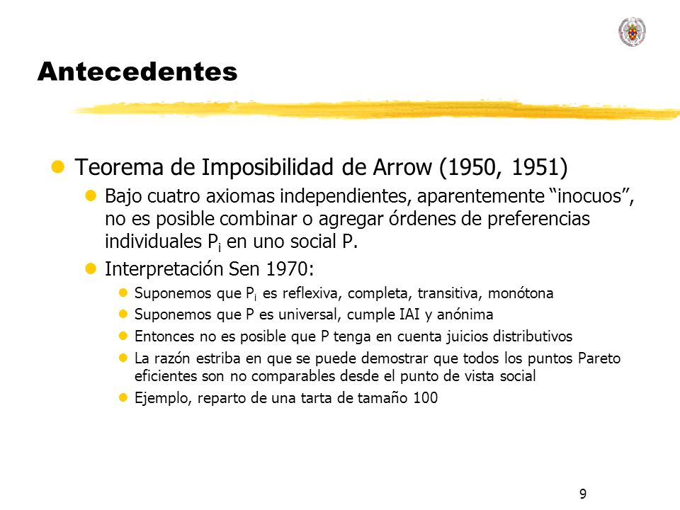 9 Antecedentes lTeorema de Imposibilidad de Arrow (1950, 1951) lBajo cuatro axiomas independientes, aparentemente inocuos, no es posible combinar o ag