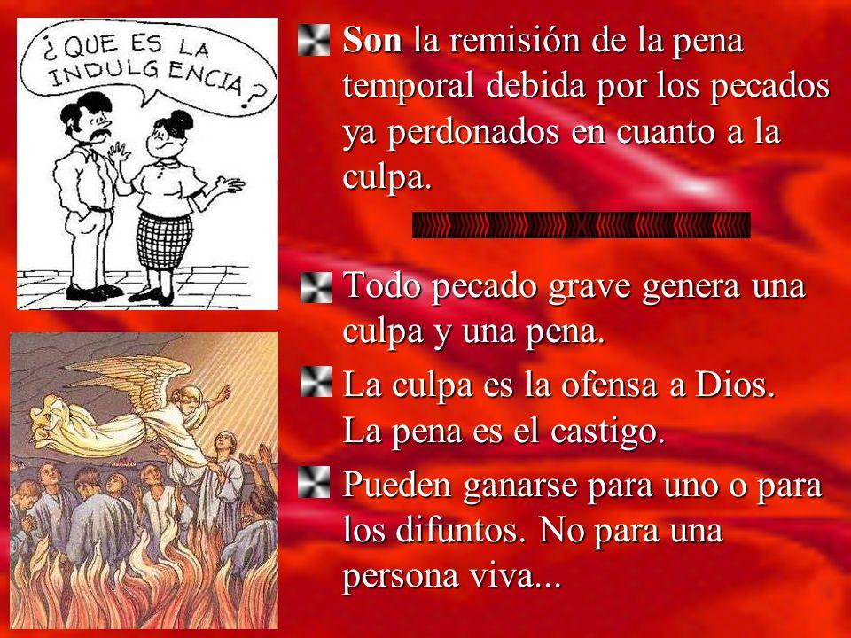 Son la remisión de la pena temporal debida por los pecados ya perdonados en cuanto a la culpa. Todo pecado grave genera una culpa y una pena. Todo pec