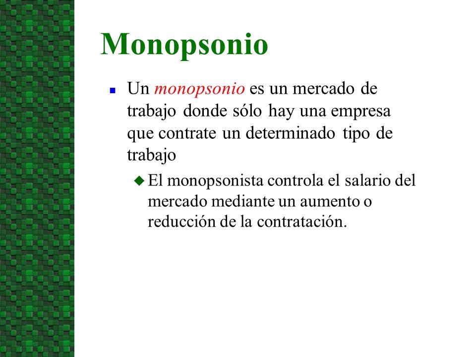 n Un monopsonio es un mercado de trabajo donde sólo hay una empresa que contrate un determinado tipo de trabajo u El monopsonista controla el salario