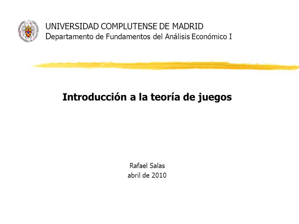 UNIVERSIDAD COMPLUTENSE DE MADRID D epartamento de Fundamentos del Análisis Económico I Introducción a la teoría de juegos Rafael Salas abril de 2010