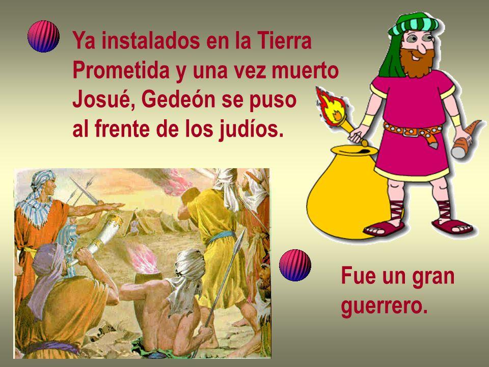 Ya instalados en la Tierra Prometida y una vez muerto Josué, Gedeón se puso al frente de los judíos. Fue un gran guerrero.