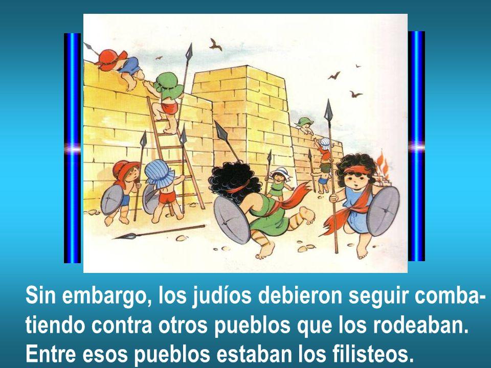Sin embargo, los judíos debieron seguir comba- tiendo contra otros pueblos que los rodeaban. Entre esos pueblos estaban los filisteos.