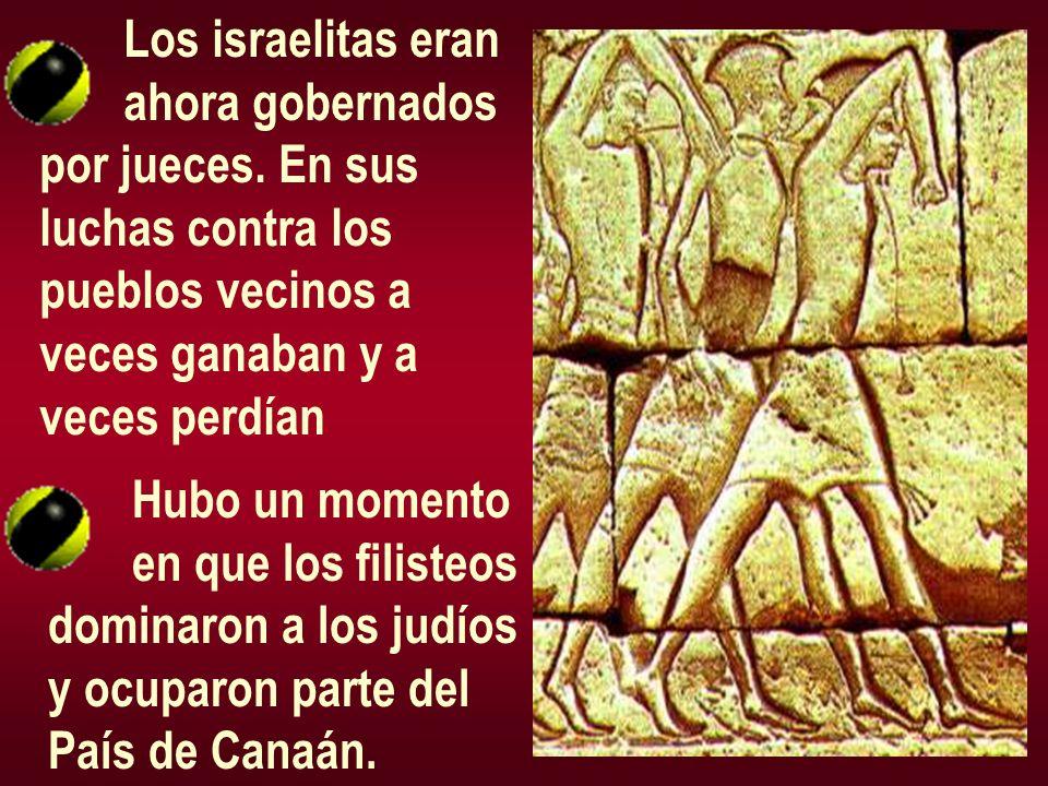Los israelitas eran ahora gobernados por jueces. En sus luchas contra los pueblos vecinos a veces ganaban y a veces perdían Hubo un momento en que los
