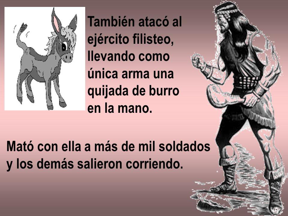 También atacó al ejército filisteo, llevando como única arma una quijada de burro en la mano. Mató con ella a más de mil soldados y los demás salieron
