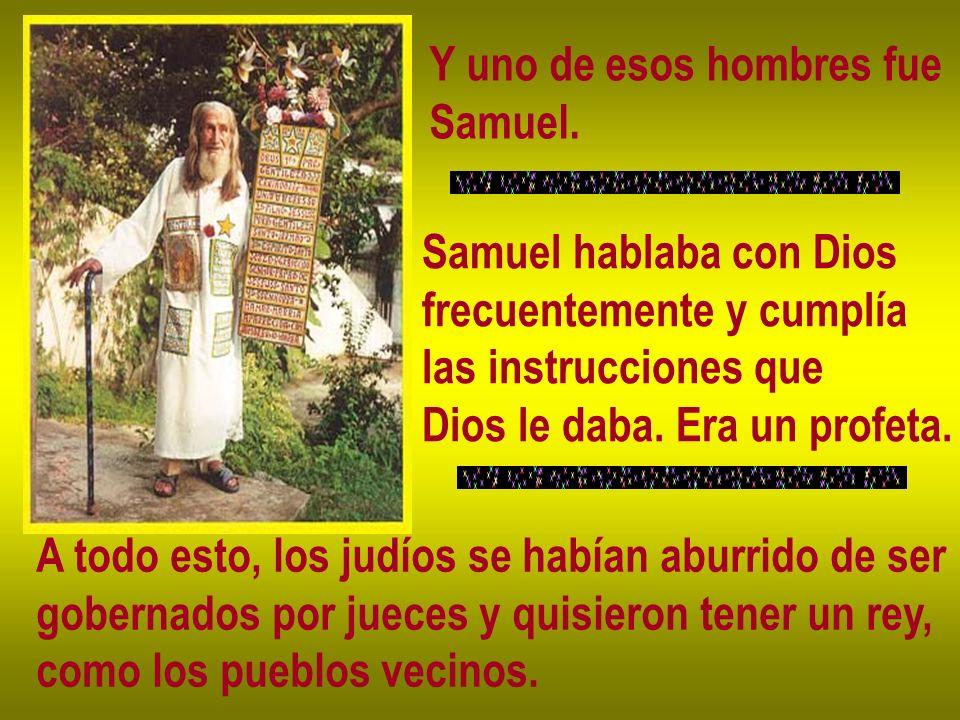 Y uno de esos hombres fue Samuel. Samuel hablaba con Dios frecuentemente y cumplía las instrucciones que Dios le daba. Era un profeta. A todo esto, lo