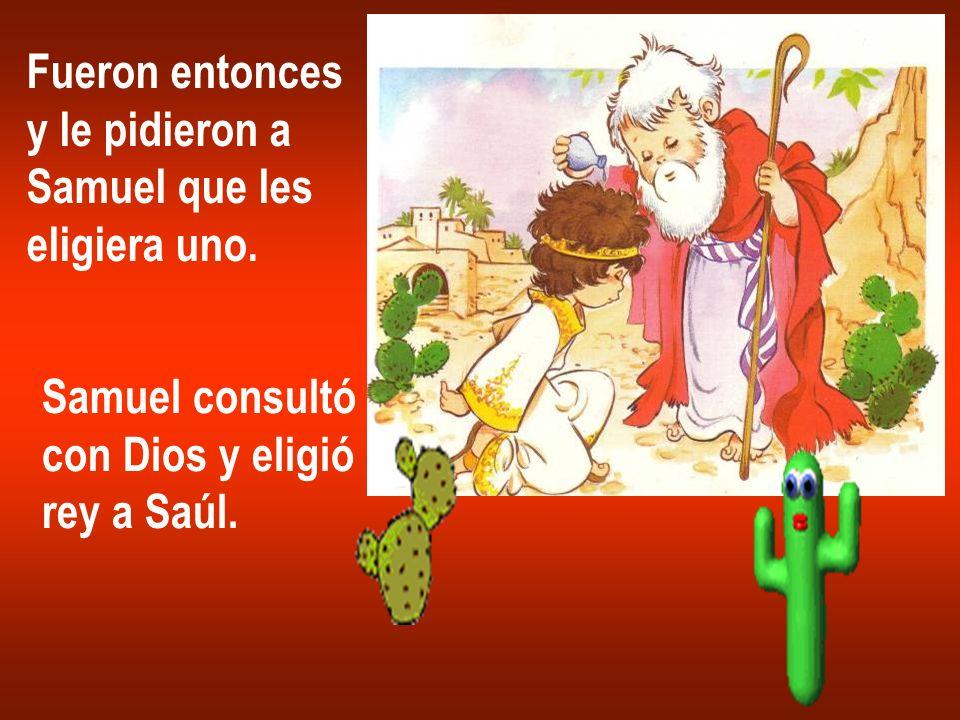 Fueron entonces y le pidieron a Samuel que les eligiera uno. Samuel consultó con Dios y eligió rey a Saúl.