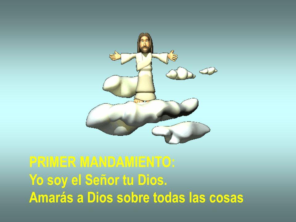 PRIMER MANDAMIENTO: Yo soy el Señor tu Dios. Amarás a Dios sobre todas las cosas