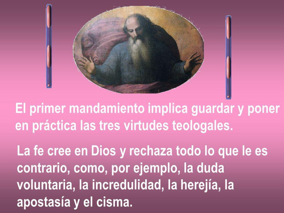 El primer mandamiento implica guardar y poner en práctica las tres virtudes teologales. La fe cree en Dios y rechaza todo lo que le es contrario, como