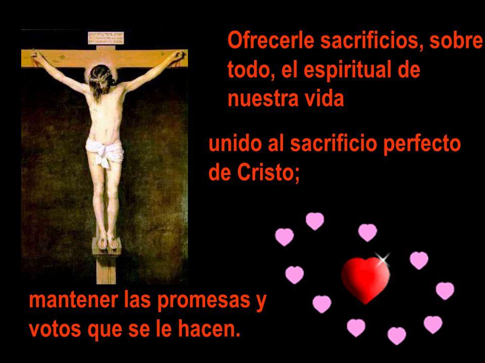 Ofrecerle sacrificios, sobre todo, el espiritual de nuestra vida unido al sacrificio perfecto de Cristo; mantener las promesas y votos que se le hacen
