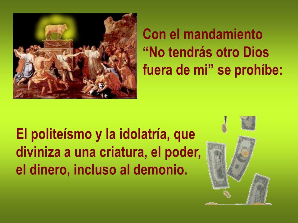 Con el mandamiento No tendrás otro Dios fuera de mi se prohíbe: El politeísmo y la idolatría, que diviniza a una criatura, el poder, el dinero, inclus