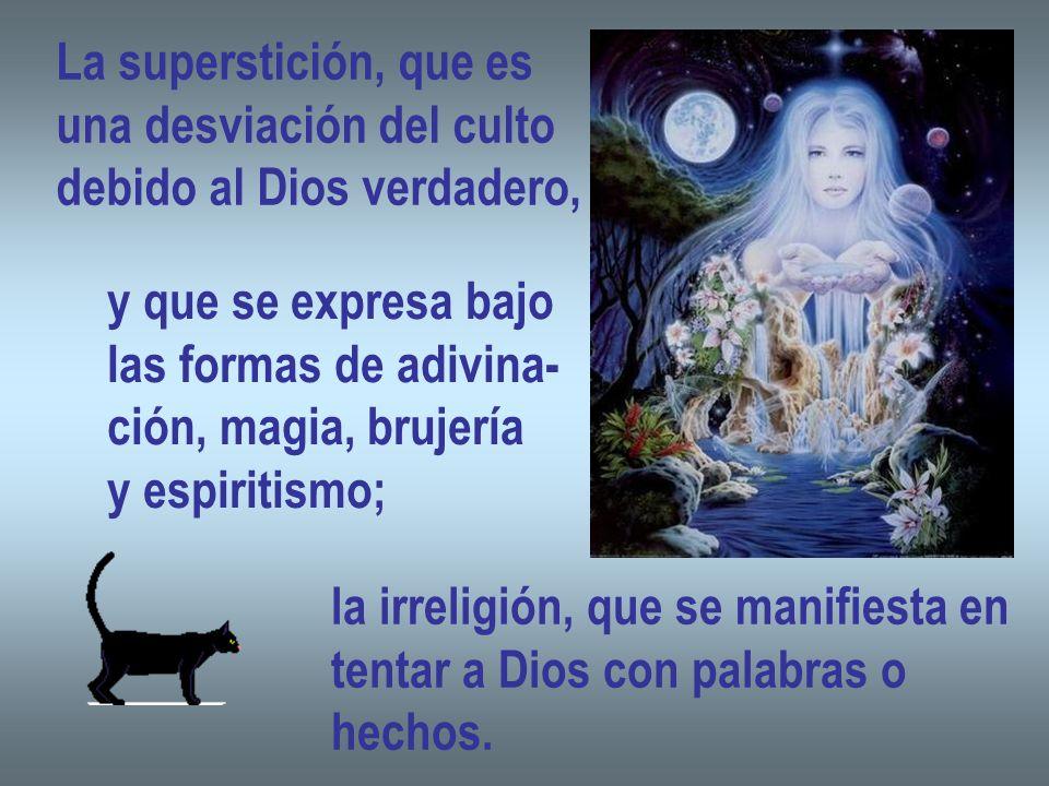 La superstición, que es una desviación del culto debido al Dios verdadero, y que se expresa bajo las formas de adivina- ción, magia, brujería y espiri