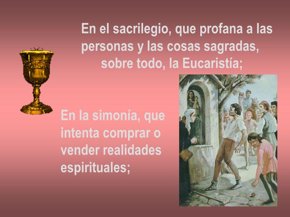 En el sacrilegio, que profana a las personas y las cosas sagradas, sobre todo, la Eucaristía; En la simonía, que intenta comprar o vender realidades e