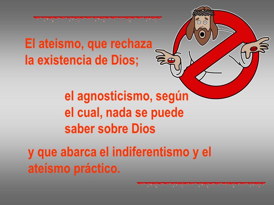 El ateismo, que rechaza la existencia de Dios; el agnosticismo, según el cual, nada se puede saber sobre Dios y que abarca el indiferentismo y el ateí
