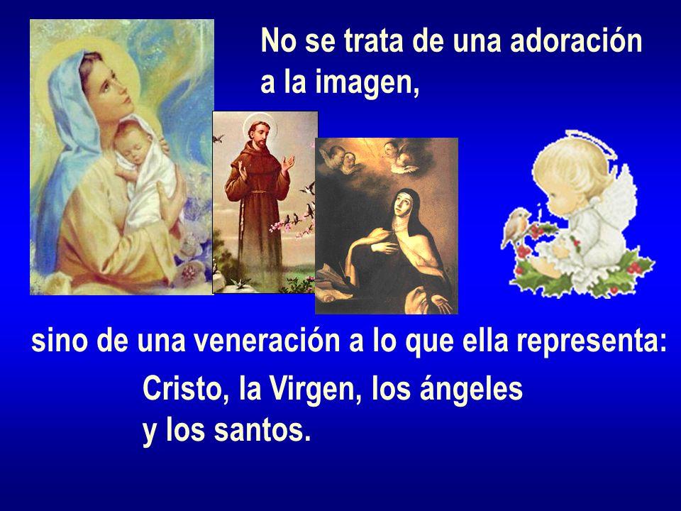 No se trata de una adoración a la imagen, sino de una veneración a lo que ella representa: Cristo, la Virgen, los ángeles y los santos.